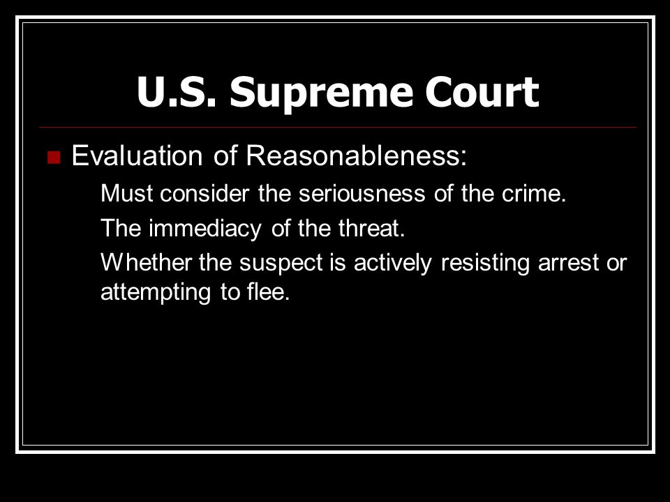U.S. Supreme Court Evaluation of Reasonableness: Must consider the seriousness of the crime. The immediacy of the threat. Whether the suspect is activ