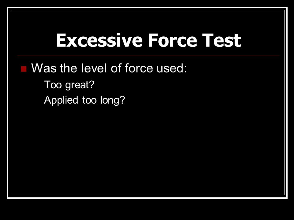 Excessive Force Test Was the level of force used: Too great? Applied too long?