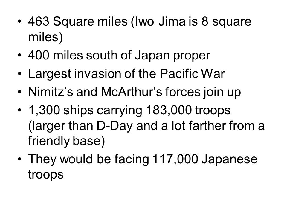 463 Square miles (Iwo Jima is 8 square miles) 400 miles south of Japan proper Largest invasion of the Pacific War Nimitz's and McArthur's forces join up 1,300 ships carrying 183,000 troops (larger than D-Day and a lot farther from a friendly base) They would be facing 117,000 Japanese troops