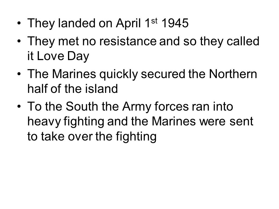 They landed on April 1 st 1945 They met no resistance and so they called it Love Day The Marines quickly secured the Northern half of the island To th