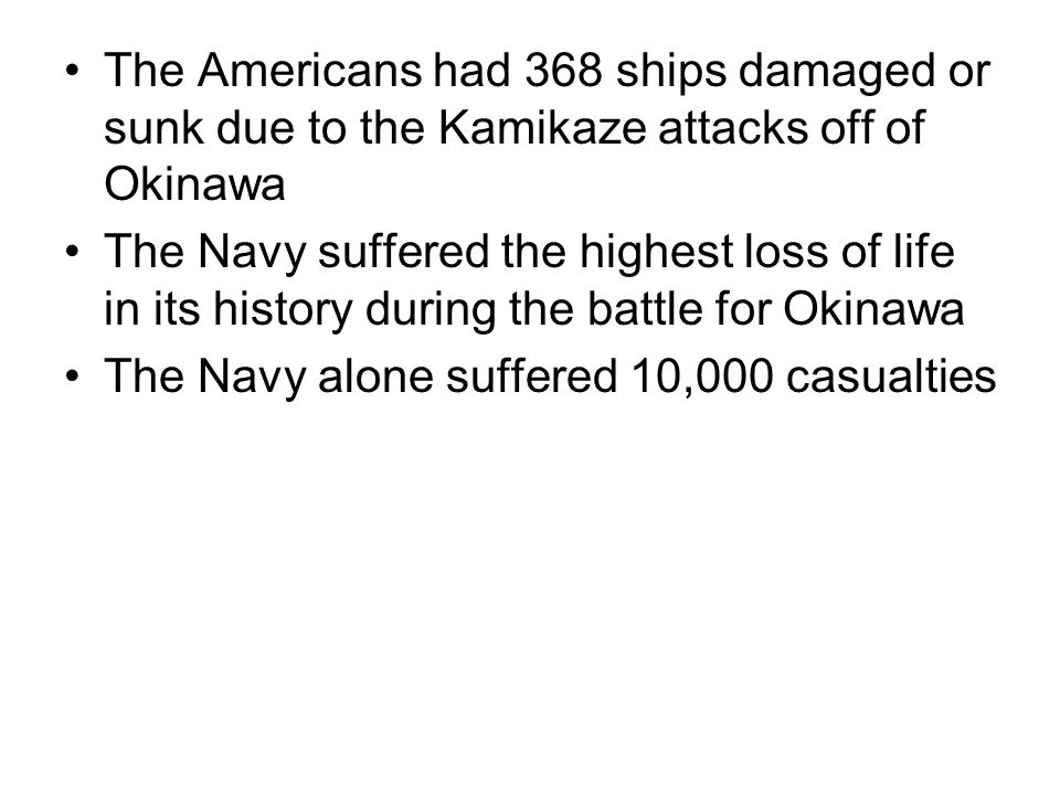 The Americans had 368 ships damaged or sunk due to the Kamikaze attacks off of Okinawa The Navy suffered the highest loss of life in its history durin
