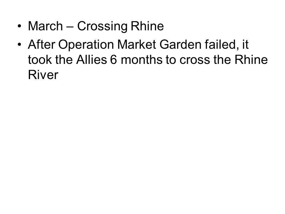 March – Crossing Rhine After Operation Market Garden failed, it took the Allies 6 months to cross the Rhine River