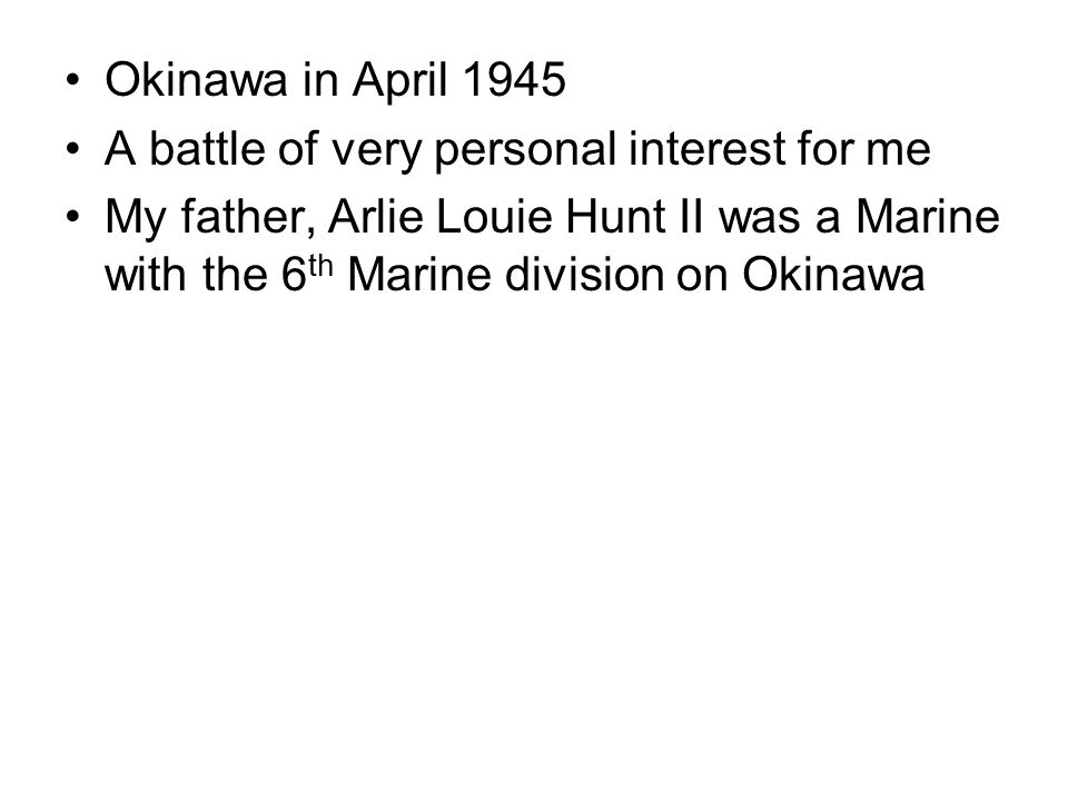 Okinawa in April 1945 A battle of very personal interest for me My father, Arlie Louie Hunt II was a Marine with the 6 th Marine division on Okinawa