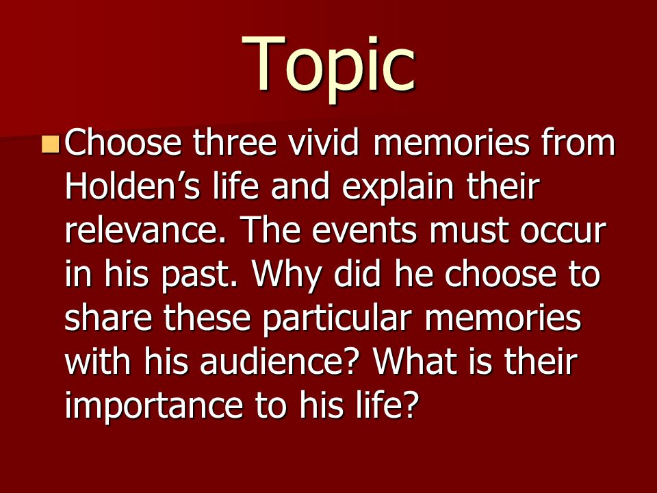 Topic Choose three vivid memories from Holden's life and explain their relevance. The events must occur in his past. Why did he choose to share these