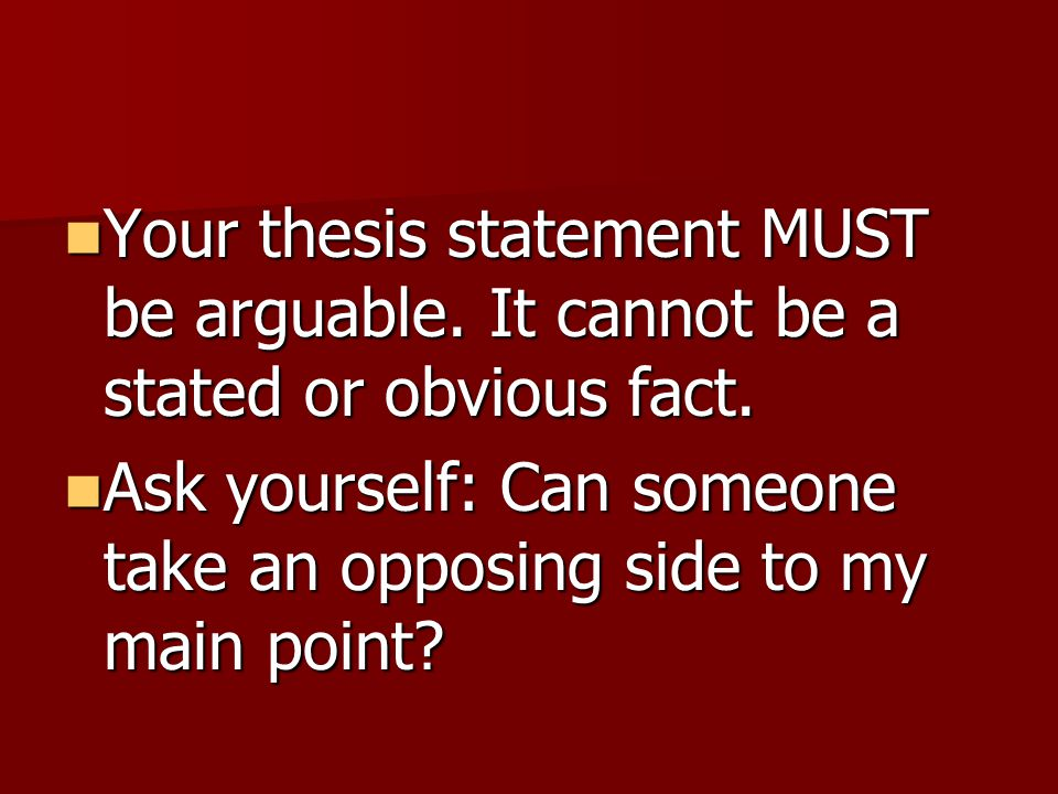 Your thesis statement MUST be arguable. It cannot be a stated or obvious fact. Your thesis statement MUST be arguable. It cannot be a stated or obviou