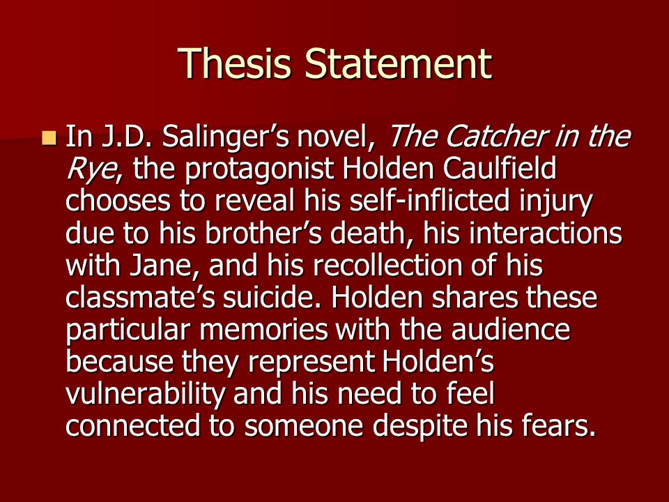 Thesis Statement In J.D. Salinger's novel, The Catcher in the Rye, the protagonist Holden Caulfield chooses to reveal his self-inflicted injury due to