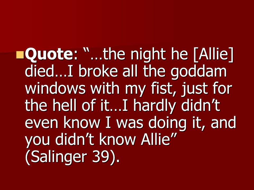 """Quote: """"…the night he [Allie] died…I broke all the goddam windows with my fist, just for the hell of it…I hardly didn't even know I was doing it, and"""