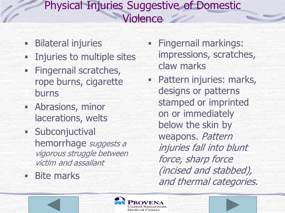 Physical Injuries Suggestive of Domestic Violence  Bilateral injuries  Injuries to multiple sites  Fingernail scratches, rope burns, cigarette burn