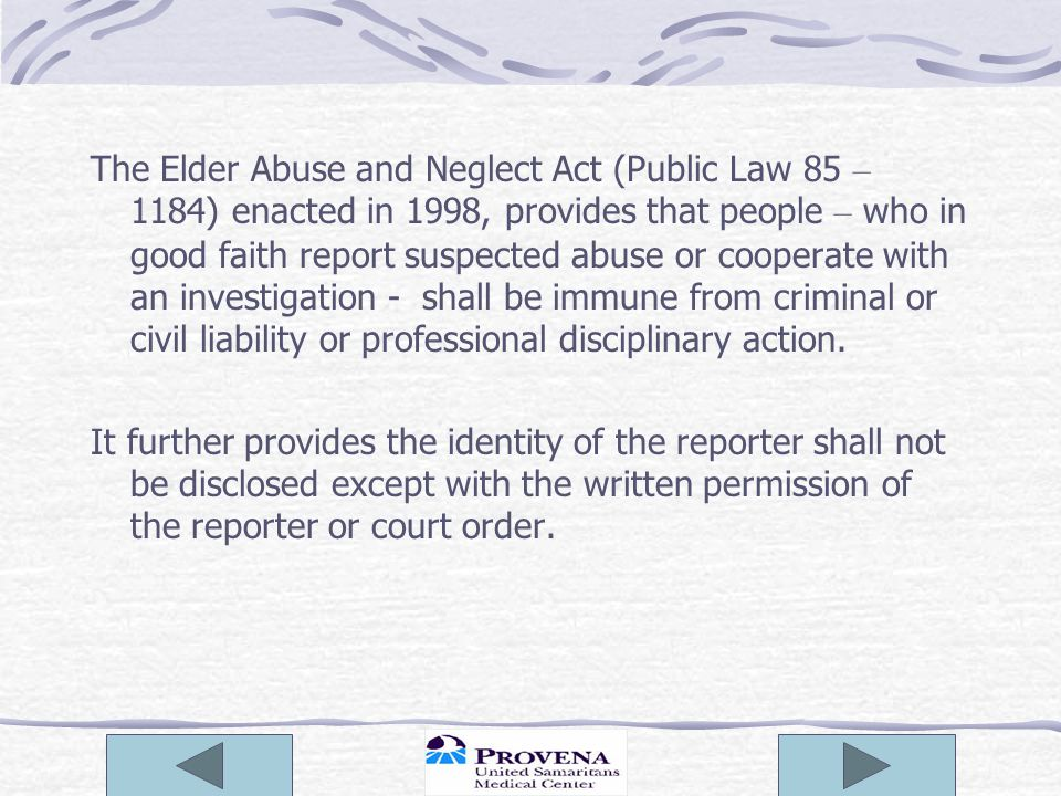 The Elder Abuse and Neglect Act (Public Law 85 – 1184) enacted in 1998, provides that people – who in good faith report suspected abuse or cooperate w