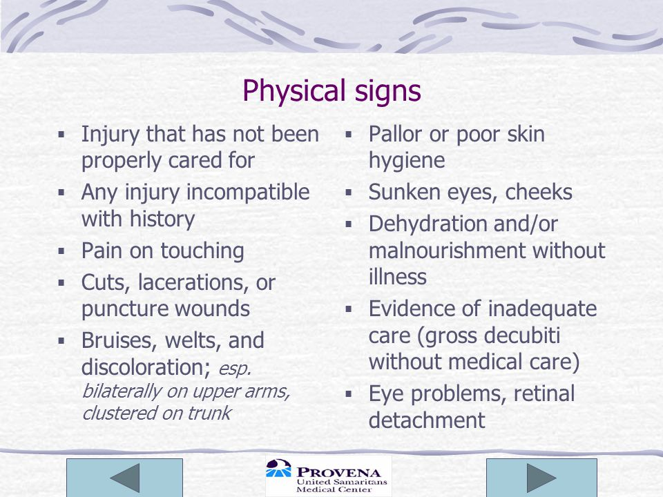 Physical signs  Injury that has not been properly cared for  Any injury incompatible with history  Pain on touching  Cuts, lacerations, or punctur