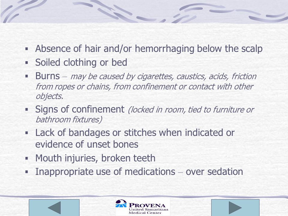  Absence of hair and/or hemorrhaging below the scalp  Soiled clothing or bed  Burns – may be caused by cigarettes, caustics, acids, friction from ropes or chains, from confinement or contact with other objects.
