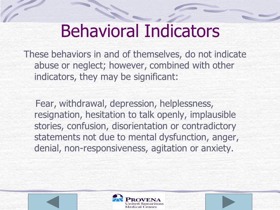 Behavioral Indicators These behaviors in and of themselves, do not indicate abuse or neglect; however, combined with other indicators, they may be significant: Fear, withdrawal, depression, helplessness, resignation, hesitation to talk openly, implausible stories, confusion, disorientation or contradictory statements not due to mental dysfunction, anger, denial, non-responsiveness, agitation or anxiety.