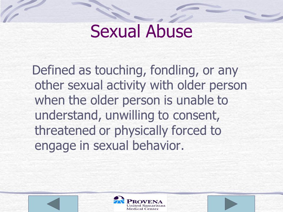 Sexual Abuse Defined as touching, fondling, or any other sexual activity with older person when the older person is unable to understand, unwilling to