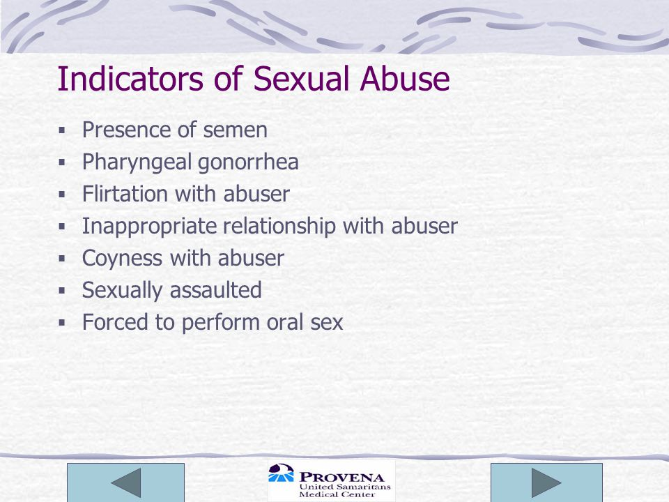 Indicators of Sexual Abuse  Presence of semen  Pharyngeal gonorrhea  Flirtation with abuser  Inappropriate relationship with abuser  Coyness with abuser  Sexually assaulted  Forced to perform oral sex