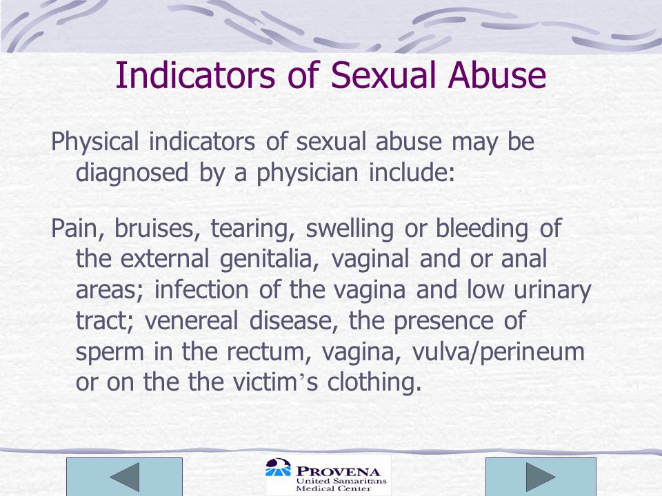 Indicators of Sexual Abuse Physical indicators of sexual abuse may be diagnosed by a physician include: Pain, bruises, tearing, swelling or bleeding of the external genitalia, vaginal and or anal areas; infection of the vagina and low urinary tract; venereal disease, the presence of sperm in the rectum, vagina, vulva/perineum or on the the victim ' s clothing.