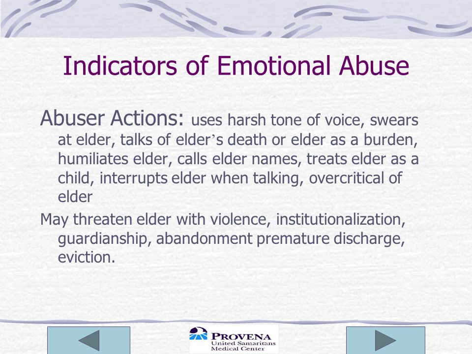 Indicators of Emotional Abuse Abuser Actions: uses harsh tone of voice, swears at elder, talks of elder ' s death or elder as a burden, humiliates eld