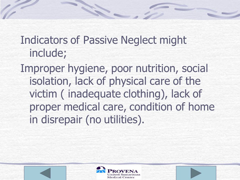 Indicators of Passive Neglect might include; Improper hygiene, poor nutrition, social isolation, lack of physical care of the victim ( inadequate clot