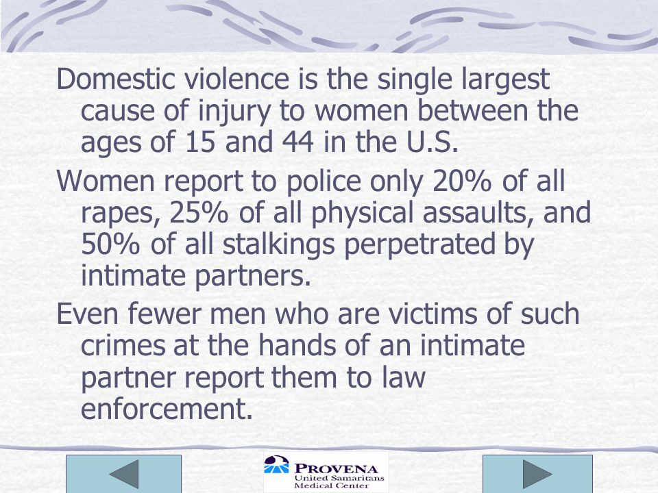 Domestic violence is the single largest cause of injury to women between the ages of 15 and 44 in the U.S. Women report to police only 20% of all rape
