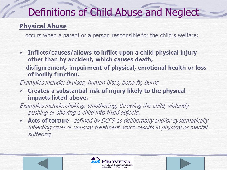 Definitions of Child Abuse and Neglect Physical Abuse occurs when a parent or a person responsible for the child ' s welfare : Inflicts/causes/allows