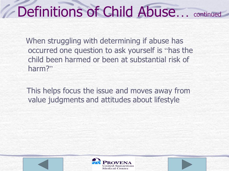 Definitions of Child Abuse … continued When struggling with determining if abuse has occurred one question to ask yourself is has the child been harmed or been at substantial risk of harm.