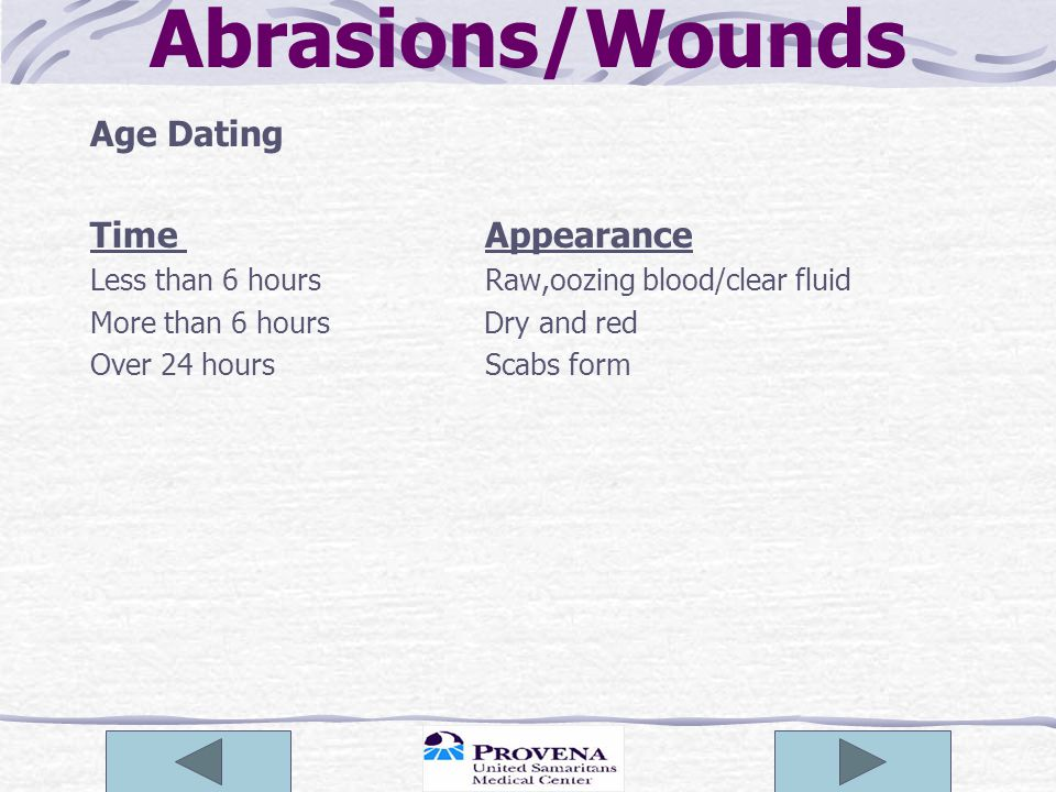 Abrasions/Wounds Age Dating Time Appearance Less than 6 hours Raw,oozing blood/clear fluid More than 6 hours Dry and red Over 24 hours Scabs form
