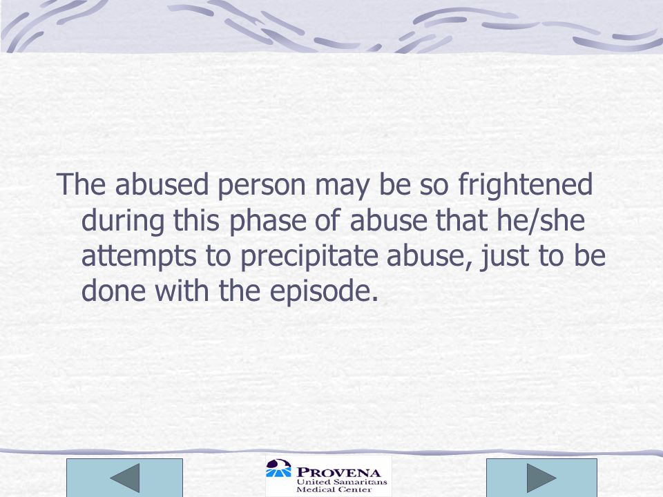 The abused person may be so frightened during this phase of abuse that he/she attempts to precipitate abuse, just to be done with the episode.