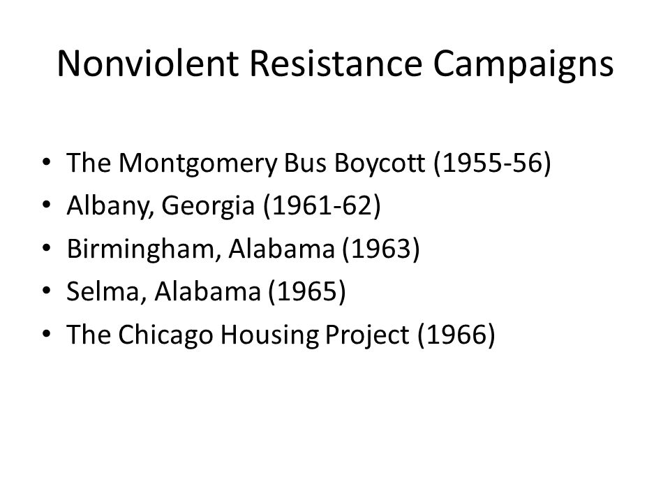 Nonviolent Resistance Campaigns The Montgomery Bus Boycott (1955-56) Albany, Georgia (1961-62) Birmingham, Alabama (1963) Selma, Alabama (1965) The Ch