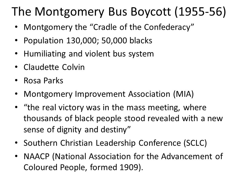"The Montgomery Bus Boycott (1955-56) Montgomery the ""Cradle of the Confederacy"" Population 130,000; 50,000 blacks Humiliating and violent bus system C"