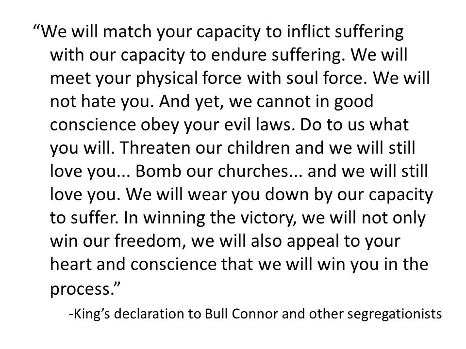 """We will match your capacity to inflict suffering with our capacity to endure suffering. We will meet your physical force with soul force. We will not"