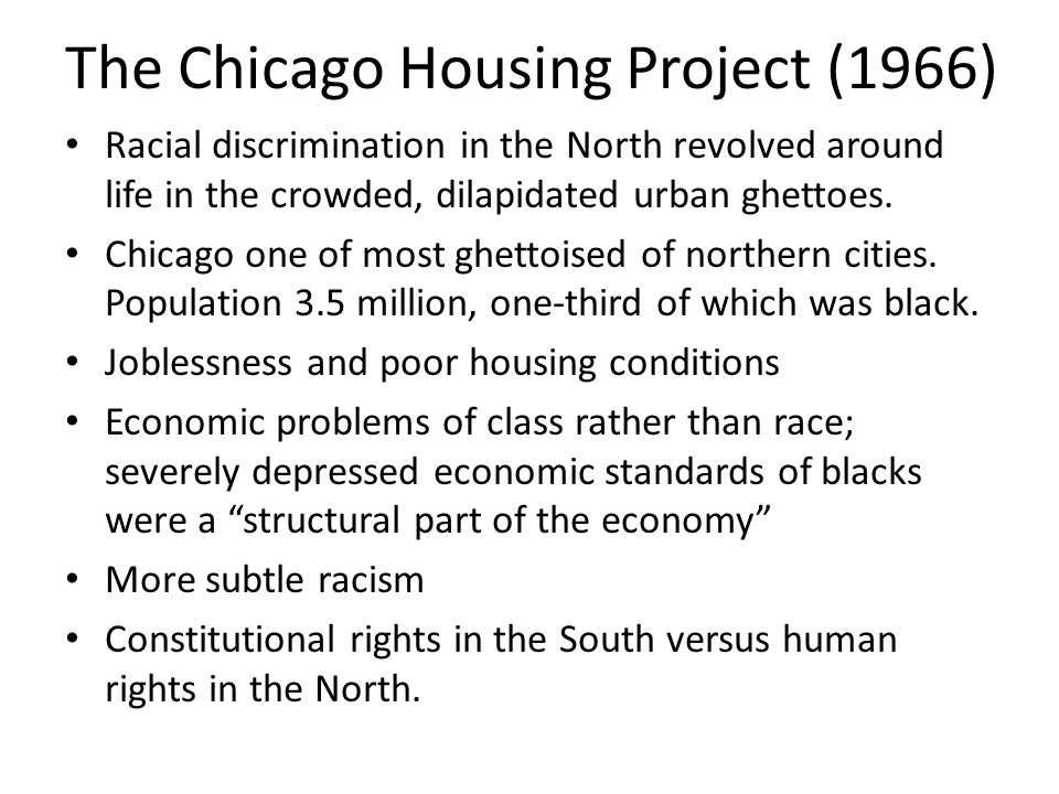 The Chicago Housing Project (1966) Racial discrimination in the North revolved around life in the crowded, dilapidated urban ghettoes. Chicago one of