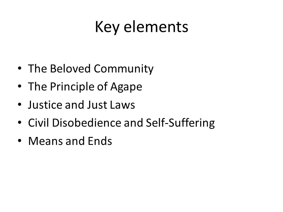 Key elements The Beloved Community The Principle of Agape Justice and Just Laws Civil Disobedience and Self-Suffering Means and Ends
