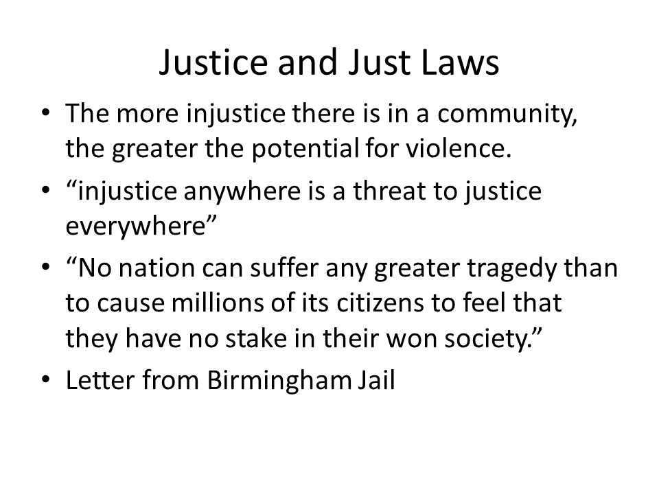 "Justice and Just Laws The more injustice there is in a community, the greater the potential for violence. ""injustice anywhere is a threat to justice e"