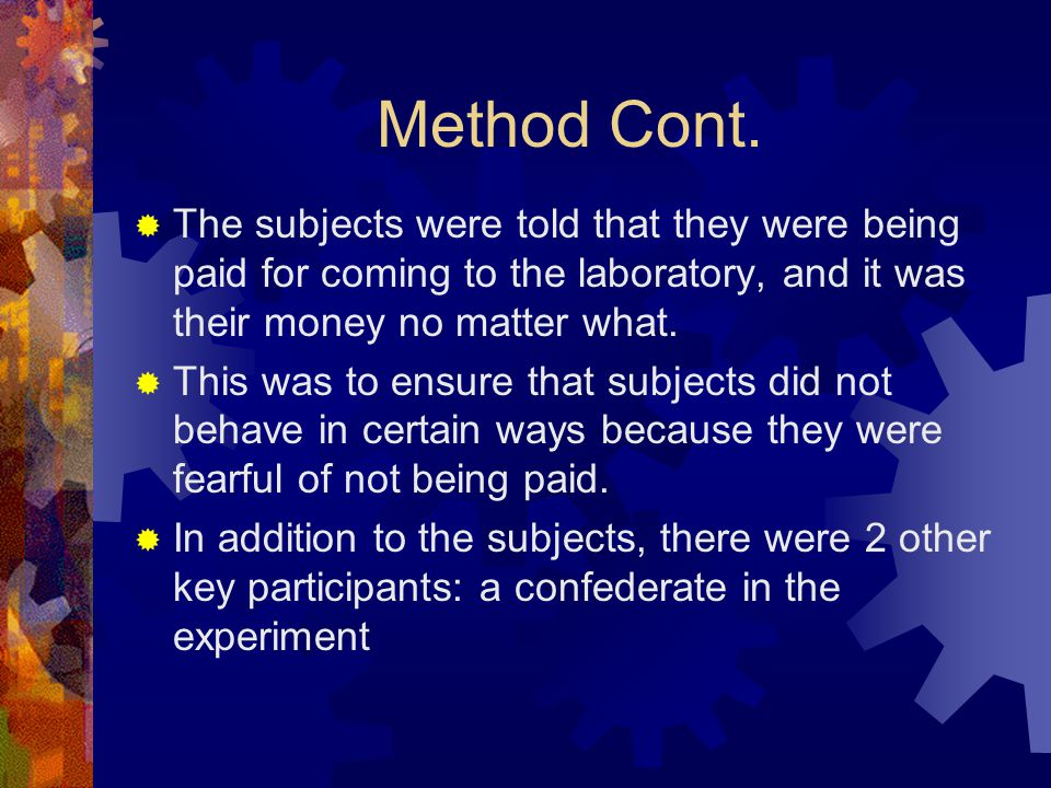 Method Cont.  The subjects were told that they were being paid for coming to the laboratory, and it was their money no matter what.  This was to ens