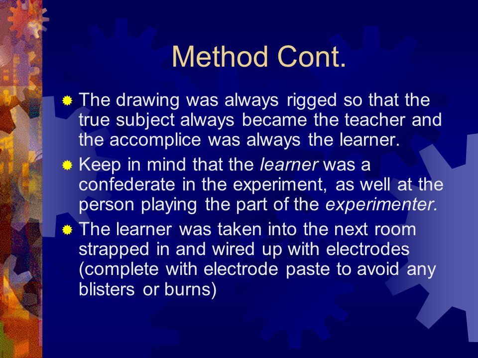 Method Cont.  The drawing was always rigged so that the true subject always became the teacher and the accomplice was always the learner.  Keep in m