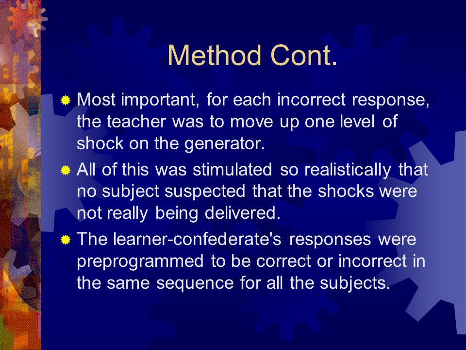 Method Cont.  Most important, for each incorrect response, the teacher was to move up one level of shock on the generator.  All of this was stimulat
