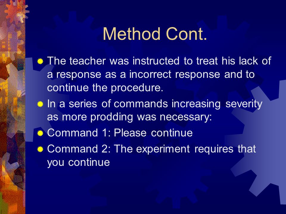 Method Cont.  The teacher was instructed to treat his lack of a response as a incorrect response and to continue the procedure.  In a series of comm