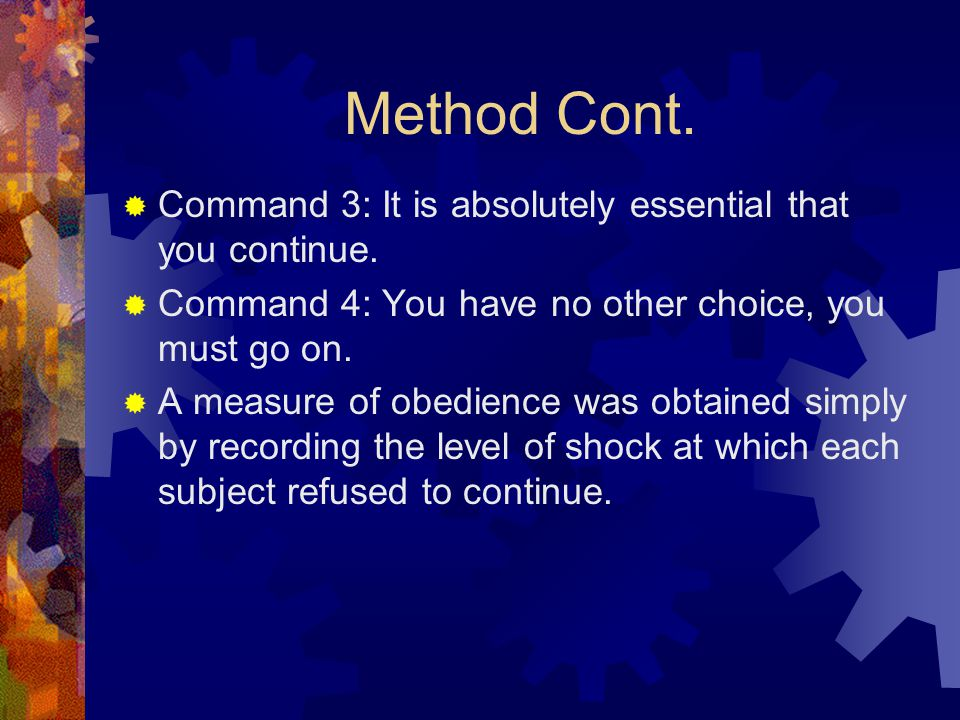 Method Cont.  Command 3: It is absolutely essential that you continue.  Command 4: You have no other choice, you must go on.  A measure of obedienc