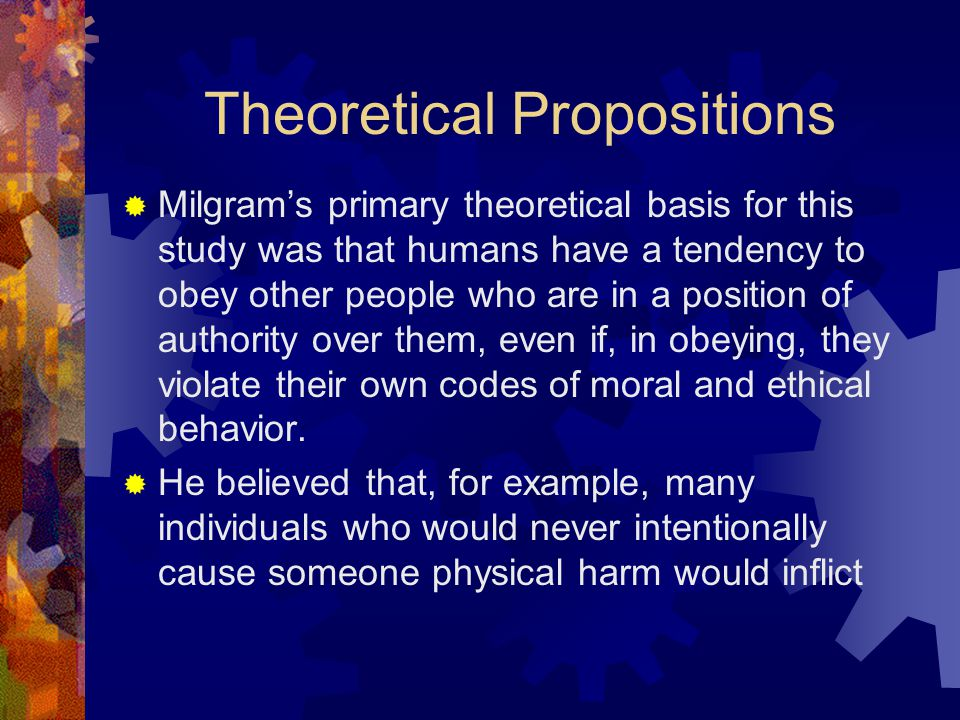 Theoretical Propositions  Milgram's primary theoretical basis for this study was that humans have a tendency to obey other people who are in a positi
