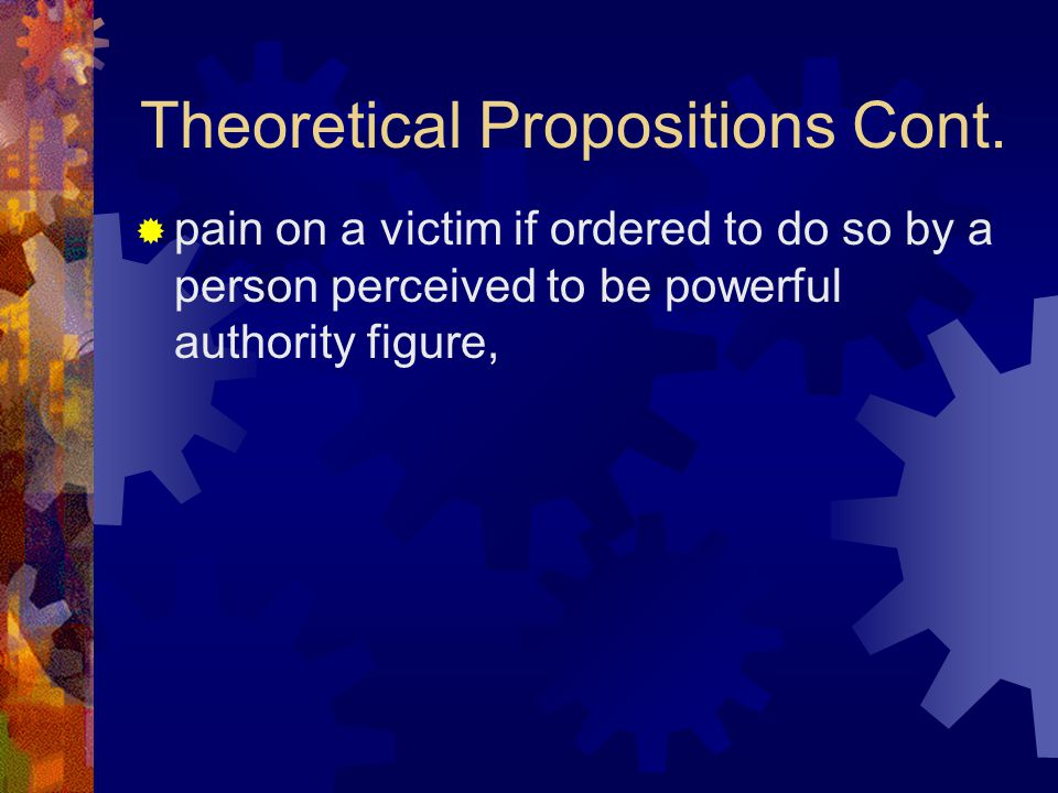 Theoretical Propositions Cont.  pain on a victim if ordered to do so by a person perceived to be powerful authority figure,