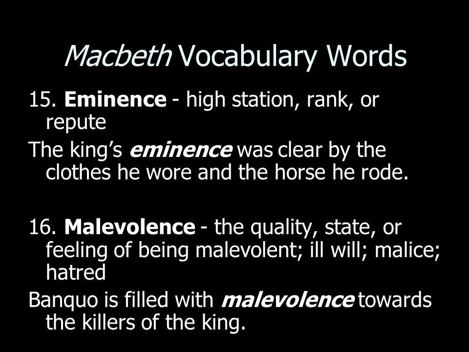 Macbeth Vocabulary Words 15. Eminence - high station, rank, or repute The king's eminence was clear by the clothes he wore and the horse he rode. 16.