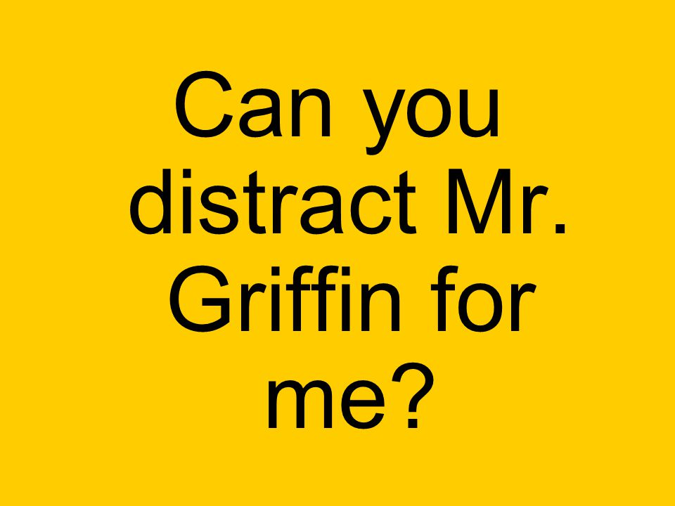 Can you distract Mr. Griffin for me?