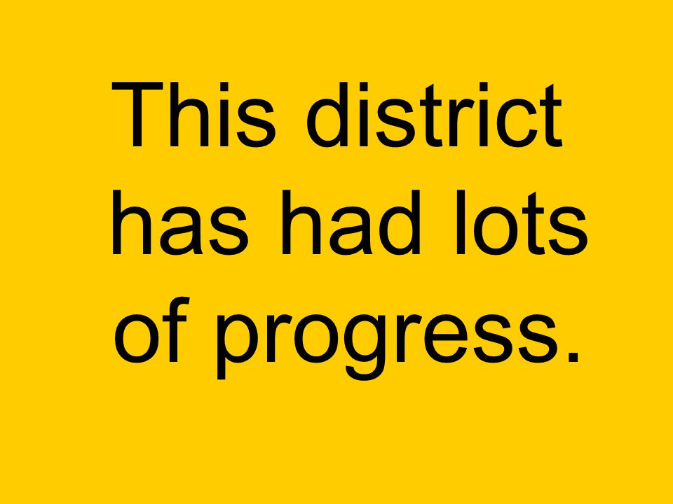 This district has had lots of progress.