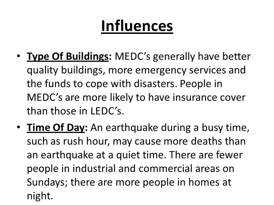 Influences Type Of Buildings: MEDC's generally have better quality buildings, more emergency services and the funds to cope with disasters.