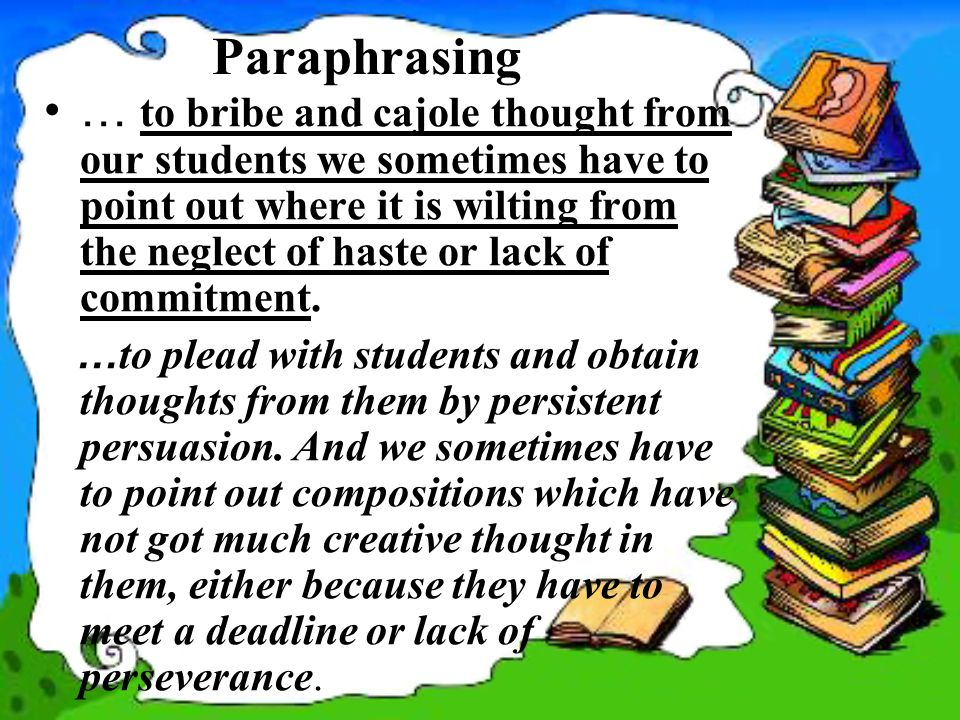 Paraphrasing … to bribe and cajole thought from our students we sometimes have to point out where it is wilting from the neglect of haste or lack of commitment.