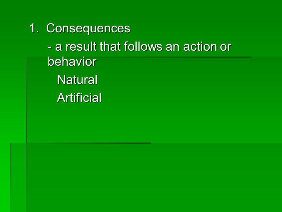 1. Consequences - a result that follows an action or behavior NaturalArtificial