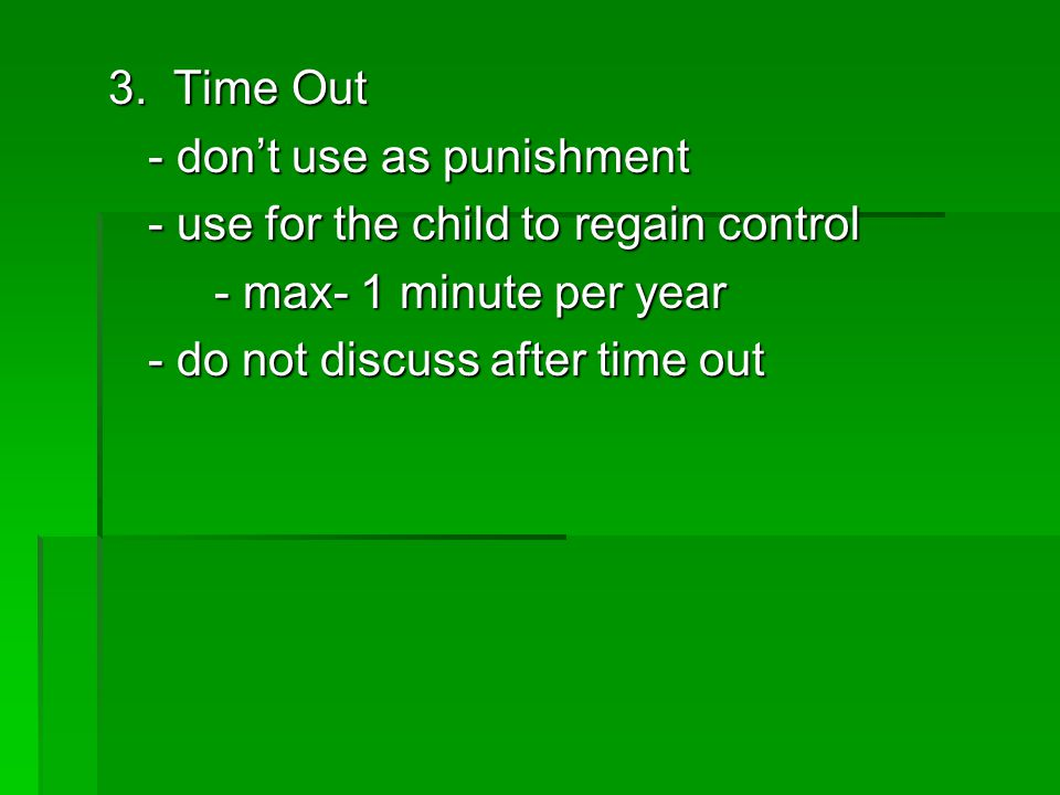 3. Time Out - don't use as punishment - use for the child to regain control - max- 1 minute per year - do not discuss after time out