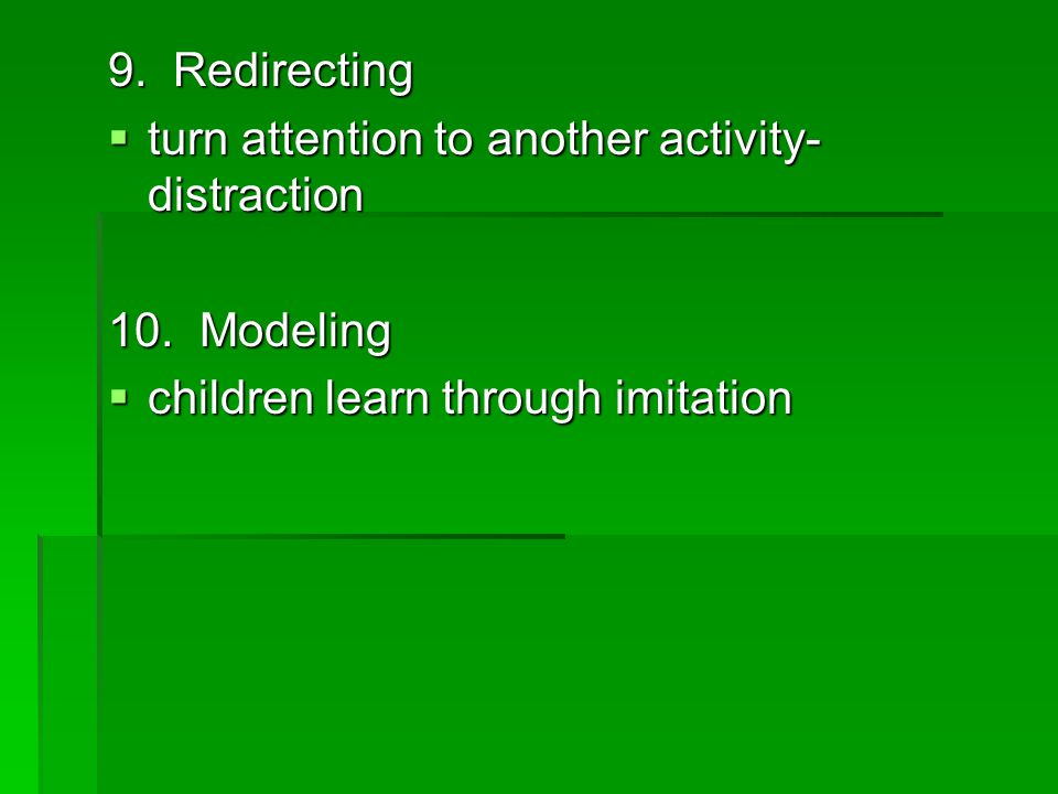 9. Redirecting  turn attention to another activity- distraction 10.