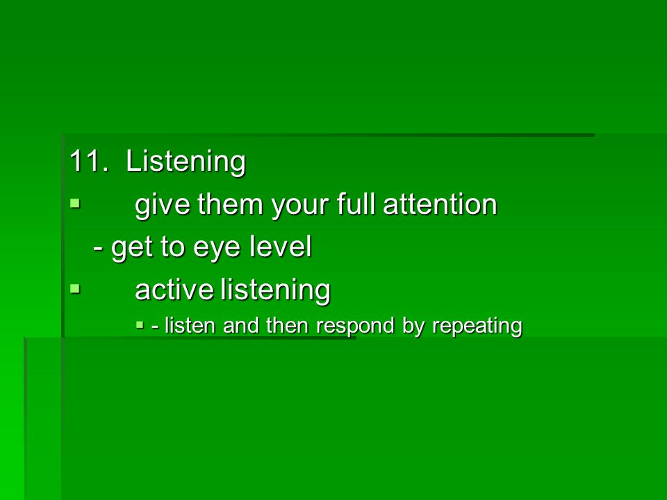 11. Listening  give them your full attention - get to eye level  active listening  - listen and then respond by repeating