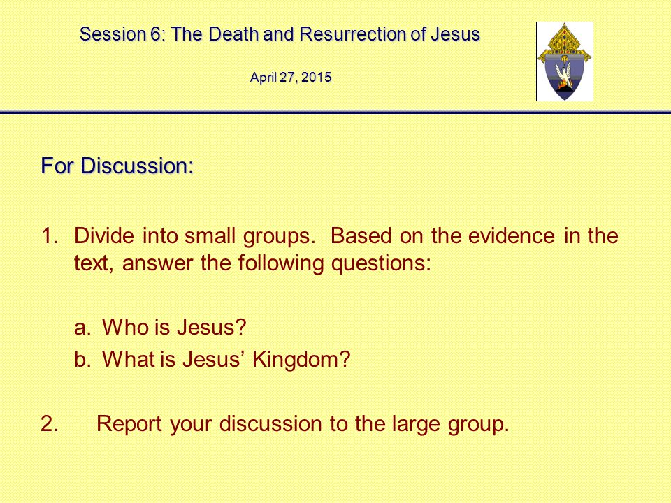Session 6: The Death and Resurrection of Jesus April 27, 2015April 27, 2015April 27, 2015 For Discussion: 1.Divide into small groups.