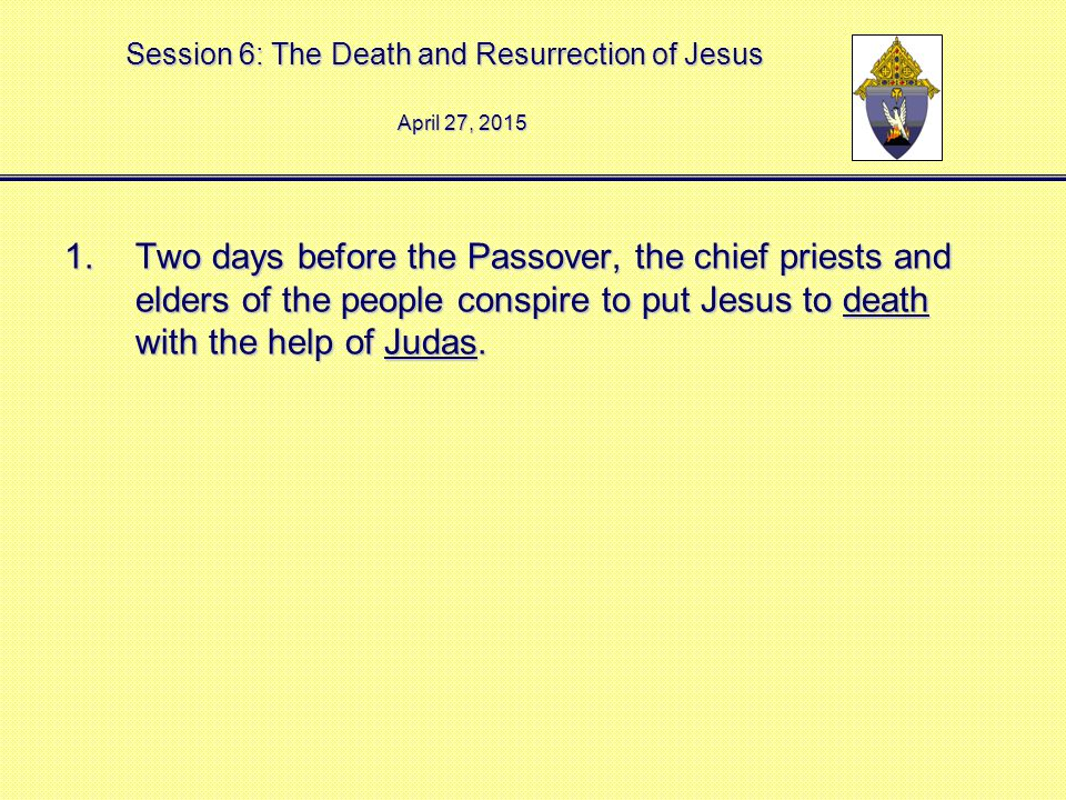 Session 6: The Death and Resurrection of Jesus 1.Two days before the Passover, the chief priests and elders of the people conspire to put Jesus to death with the help of Judas.